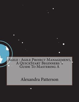 Agile: Agile Project Management, a QuickStart Beginners s Alexandra O Patterson