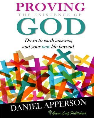 Proving the Existence of God: Down-To-Earth Answers and Your New Life Beyond  by  Daniel Apperson