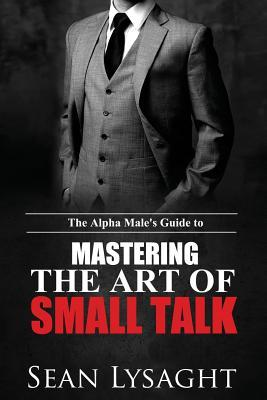 The Alpha Males Guide to Mastering the Art of Small Talk  by  Seán Lysaght