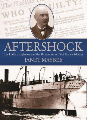 Aftershock: The Halifax Explosion and the Persecution of Pilot Francis Mackey Janet Maybee