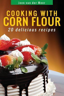 Cooking with Corn Flour: 20 Delicious Recipes Jeen van der Meer