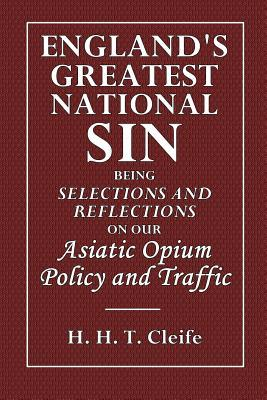 Englands Greatest National Sin: Being Selections and Reflections on Our Asiatic Opium Policy and Traffic  by  H H T Cleife