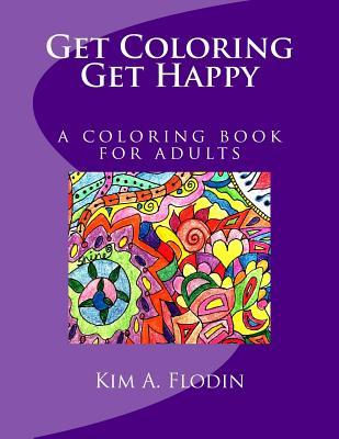 Get Coloring. Get Happy.: Happy, Healing, Hand-Drawn Designs Filled with Healing Energy Just for You.  by  Kim A. Flodin