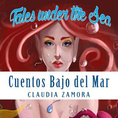 Cuentos Bajo El Mar: Tales Under the Sea Claudia Zamora