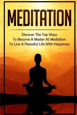 Meditation: Discover the Top Ways to Become a Master at Mediation to Live a Peaceful Life with Happiness  by  Priya Soniashire