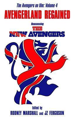 Avengerland Regained: Reassessing the New Avengers: The Avengers on Film Volume 4 Rodney Marshall