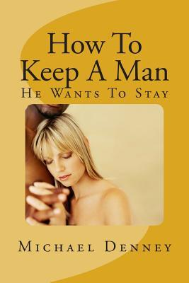 How to Keep a Man: He Wants to Stay  by  Michael Denney