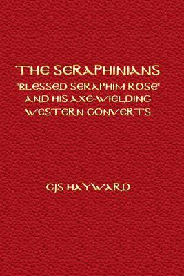 The Seraphinians: Blessed Seraphim Rose and His Axe-Wielding Western Converts Christos Jonathan Seth Hayward