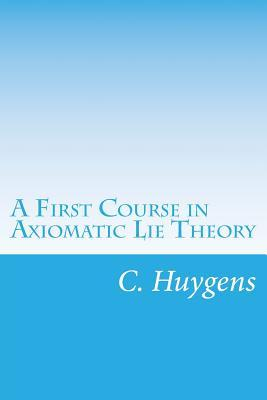 A First Course in Axiomatic Lie Theory  by  C Huygens