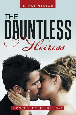 The Dauntless Heiress: Consequences of Love  by  E Roy Hector