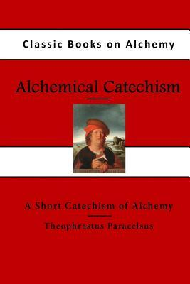 Alchemical Catechism: A Short Catechism of Alchemy Theophrastus Paracelsus