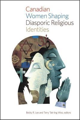 Canadian Women Shaping Diasporic Religious Identities Becky R Lee