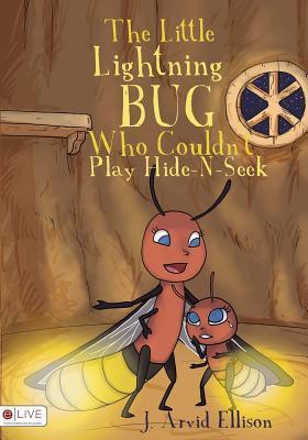 The Little Lightning Bug Who Couldnt Play Hide-N-Seek  by  J Arvid Ellison