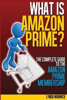 What Is Amazon Prime?: The Complete Guide to Amazon Prime Lynda Warwick