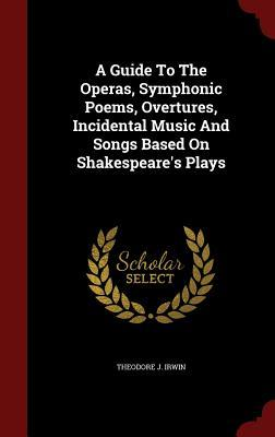 A Guide to the Operas, Symphonic Poems, Overtures, Incidental Music and Songs Based on Shakespeares Plays  by  Theodore J Irwin