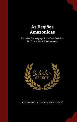 As Regioes Amazonicas: Estudos Chorographicos DOS Estados Do Gram Para E Amazonas Jose Coelho Da Gama E Abreu Marajo