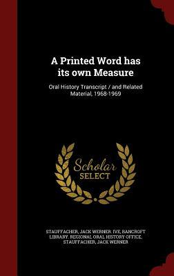 A Printed Word Has Its Own Measure: Oral History Transcript / And Related Material, 1968-1969  by  Jack Werner Ive Stauffacher