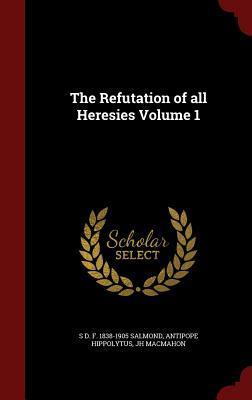 The Refutation of All Heresies Volume 1 S D F 1838-1905 Salmond