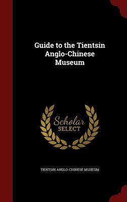 Guide to the Tientsin Anglo-Chinese Museum  by  Tientsin Anglo-Chinese Museum