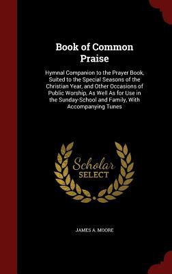Book of Common Praise: Hymnal Companion to the Prayer Book, Suited to the Special Seasons of the Christian Year, and Other Occasions of Public Worship, as Well as for Use in the Sunday-School and Family, with Accompanying Tunes  by  James A.   Moore