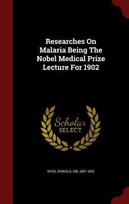 Researches on Malaria Being the Nobel Medical Prize Lecture for 1902  by  Ronald Sir Ross  1857-1932