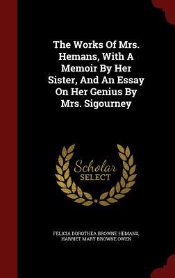 The Works of Mrs. Hemans, with a Memoir  by  Her Sister, and an Essay on Her Genius by Mrs. Sigourney by Felicia Dorothea Browne Hemans