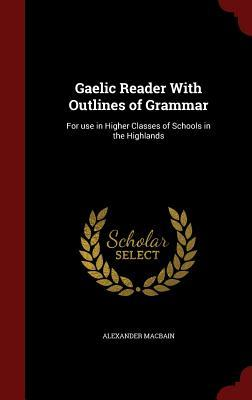 Gaelic Reader with Outlines of Grammar: For Use in Higher Classes of Schools in the Highlands  by  Alexander MacBain
