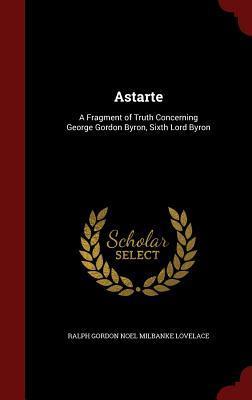 Astarte: A Fragment of Truth Concerning George Gordon Byron, Sixth Lord Byron  by  Ralph Gordon Noel Milbanke Lovelace