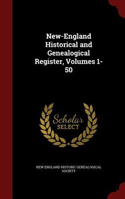 New-England Historical and Genealogical Register, Volumes 1-50 New England Historic Genealogical Societ