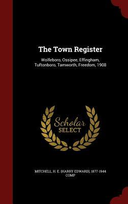The Town Register: Wolfeboro, Ossipee, Effingham, Tuftonboro, Tamworth, Freedom, 1908 H E 1877-1944 Comp Mitchell