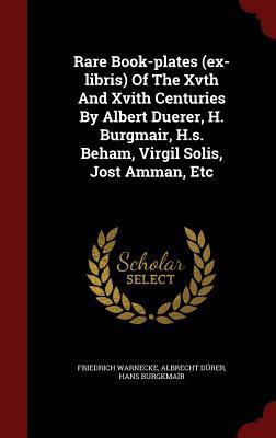 Rare Book-Plates (Ex-Libris) of the Xvth and Xvith Centuries Albert Duerer, H. Burgmair, H.S. Beham, Virgil Solis, Jost Amman, Etc by Friedrich Warnecke