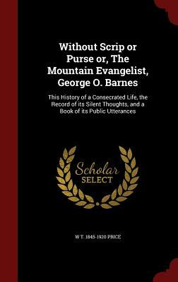 Without Scrip or Purse Or, the Mountain Evangelist, George O. Barnes: This History of a Consecrated Life, the Record of Its Silent Thoughts, and a Book of Its Public Utterances W T 1845-1920 Price