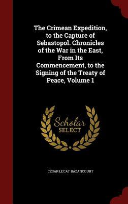 The Crimean Expedition, to the Capture of Sebastopol. Chronicles of the War in the East, from Its Commencement, to the Signing of the Treaty of Peace, Volume 1  by  César Lecat Bazancourt