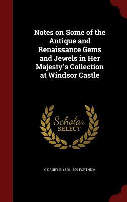 Notes on Some of the Antique and Renaissance Gems and Jewels in Her Majestys Collection at Windsor Castle C Drury E 1820-1899 Fortnum