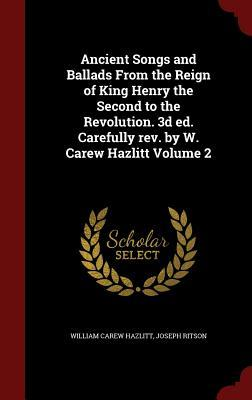 Ancient Songs and Ballads from the Reign of King Henry the Second to the Revolution. 3D Ed. Carefully REV. W. Carew Hazlitt Volume 2 by William Carew Hazlitt