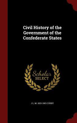 Civil History of the Government of the Confederate States J L M 1825-1903 Curry
