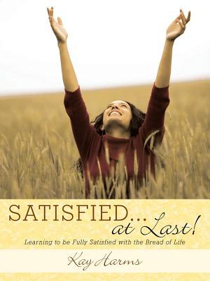 Satisfied. . . at Last!: Learning to Be Fully Satisfied with the Bread of Life  by  Kay Harms