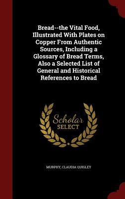 Bread--The Vital Food, Illustrated with Plates on Copper from Authentic Sources, Including a Glossary of Bread Terms, Also a Selected List of General and Historical References to Bread  by  Murphy Claudia Quigley