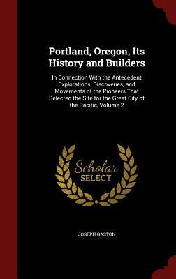 Portland, Oregon, Its History and Builders: In Connection with the Antecedent Explorations, Discoveries, and Movements of the Pioneers That Selected the Site for the Great City of the Pacific, Volume 2  by  Joseph Gaston