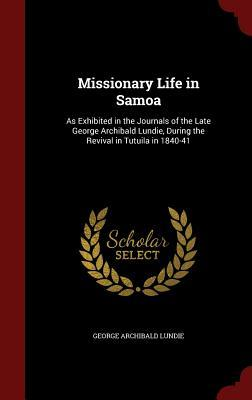 Missionary Life in Samoa: As Exhibited in the Journals of the Late George Archibald Lundie, During the Revival in Tutuila in 1840-41  by  George Archibald Lundie