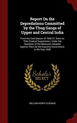 Report on the Depredations Committed  by  the Thug Gangs of Upper and Central India: From the Cold Season of 1836-37, Down to Their Gradual Suppression, Under the Operation of the Measures Adopted Against Them by the Supreme Government, in the Year 1839 by William Henry Sleeman