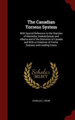 The Canadian Torrens System: With Special Reference to the Statutes of Manitoba, Saskatchewan and Alberta and of the Dominion of Canada and with a Collection of Forms, Statutes and Leading Cases  by  Douglas J Thom