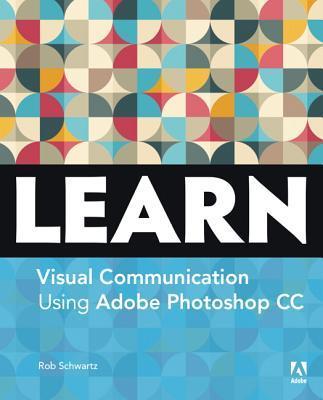 Learn Visual Communication Using Adobe Photoshop CC Rob Schwartz