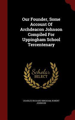 Our Founder, Some Account of Archdeacon Johnson Compiled for Uppingham School Tercentenary Charles Richard Bingham