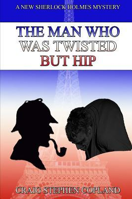 The Man Who Was Twisted But Hip: A New Sherlock Holmes Mystery Craig Copland