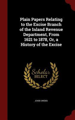 Plain Papers Relating to the Excise Branch of the Inland Revenue Department, from 1621 to 1878, Or, a History of the Excise  by  John Owens