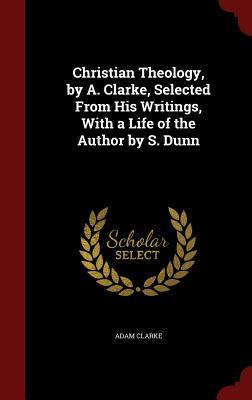 Christian Theology, A. Clarke, Selected from His Writings, with a Life of the Author by S. Dunn by Adam Clarke