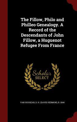 The Fillow, Philo and Philleo Genealogy. a Record of the Descendants of John Fillow, a Huguenot Refugee from France  by  D H B 1844 Van Hoosear