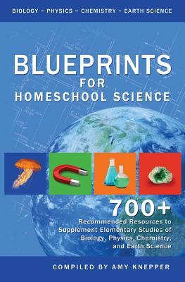 Blueprints for Homeschool Science: 700+ Recommended Resources to Supplement Elementary Studies of Biology, Physics, Chemistry, and Earth Science  by  Amy Knepper