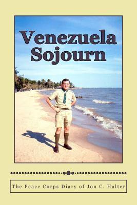 Venezuela Sojourn: The Peace Corps Diary of Jon C. Halter  by  Jon C Halter